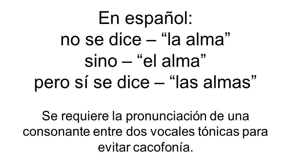 En español: no se dice – la alma sino – el alma pero sí se dice – las almas Se requiere la pronunciación de una consonante entre dos vocales tónicas para evitar cacofonía.