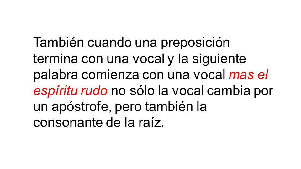 También cuando una preposición termina con una vocal y la siguiente palabra comienza con una vocal mas el espíritu rudo no sólo la vocal cambia por un apóstrofe, pero también la consonante de la raíz.