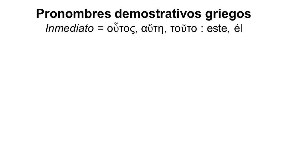 Pronombres demostrativos griegos Inmediato = ο ὗ τος, α ὕ τη, το ῦ το : este, él