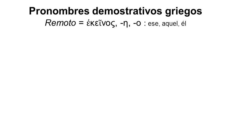 Pronombres demostrativos griegos Remoto = ἐ κε ῖ νος, -η, -ο : ese, aquel, él