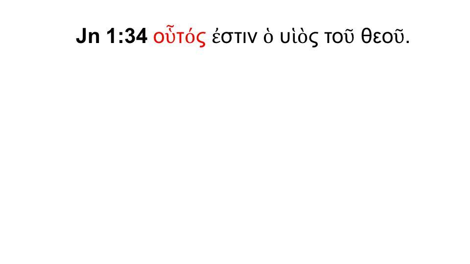 Jn 1:34 ο ὗ τ ό ς ἐ στιν ὁ υ ἱὸ ς το ῦ θεο ῦ.