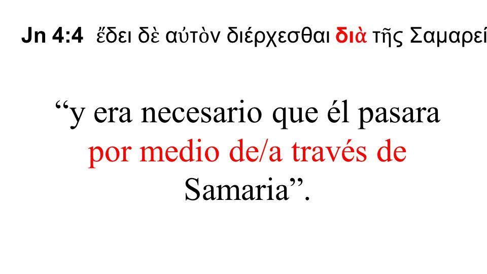 y era necesario que él pasara por medio de/a través de Samaria .
