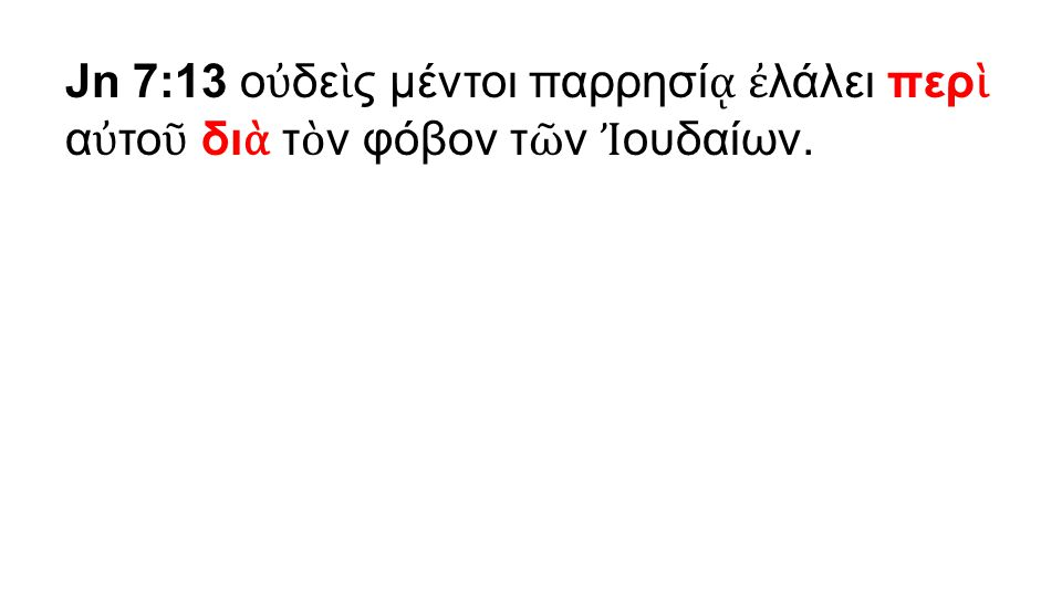 Jn 7:13 ο ὐ δε ὶ ς μέντοι παρρησί ᾳ ἐ λάλει περ ὶ α ὐ το ῦ δι ὰ τ ὸ ν φόβον τ ῶ ν Ἰ ουδαίων.