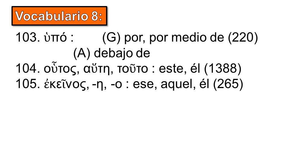 103. ὑ πό :(G) por, por medio de (220) (A) debajo de 104.