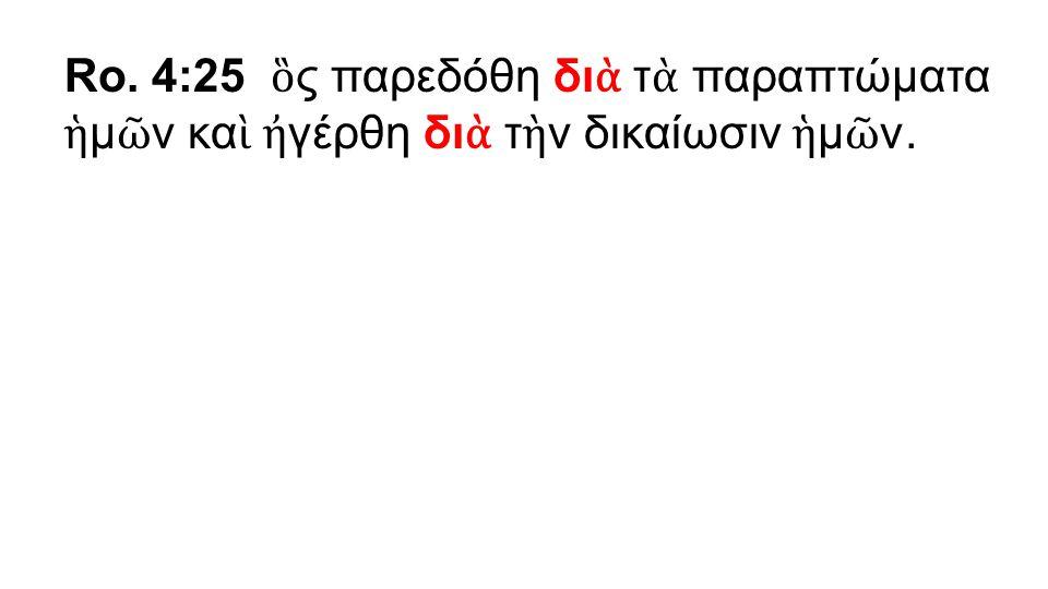 Ro. 4:25 ὃ ς παρεδόθη δι ὰ τ ὰ παραπτώματα ἡ μ ῶ ν κα ὶ ἠ γέρθη δι ὰ τ ὴ ν δικαίωσιν ἡ μ ῶ ν.