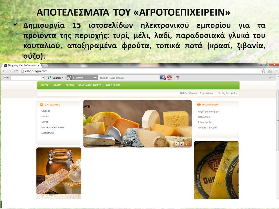 ΑΠΟΤΕΛΕΣΜΑΤΑ ΤΟΥ «ΑΓΡΟΤΟΕΠΙΧΕΙΡΕΙΝ» Δημιουργία 15 ιστοσελίδων ηλεκτρονικού εμπορίου για τα προϊόντα της περιοχής: τυρί, μέλι, λαδί, παραδοσιακά γλυκά του κουταλιού, αποξηραμένα φρούτα, τοπικά ποτά (κρασί, ζιβανία, ούζο).