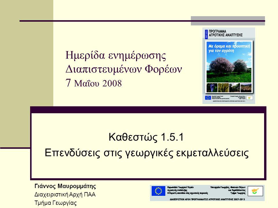 Ημερίδα ενημέρωσης Διαπιστευμένων Φορέων 7 Μαΐου 2008 Καθεστώς 1.5.1 Επενδύσεις στις γεωργικές εκμεταλλεύσεις Γιάννος Μαυρομμάτης Διαχειριστική Αρχή ΠΑΑ Τμήμα Γεωργίας