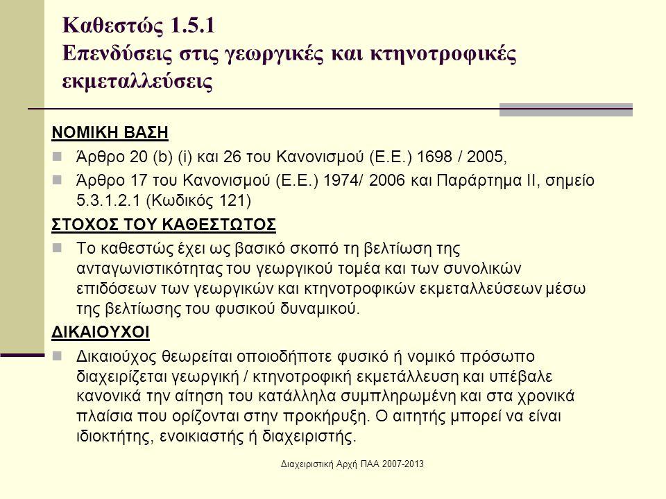 Διαχειριστική Αρχή ΠΑΑ 2007-2013 ΝΟΜΙΚΗ ΒΑΣΗ Άρθρο 20 (b) (i) και 26 του Κανονισμού (Ε.Ε.) 1698 / 2005, Άρθρο 17 του Κανονισμού (Ε.Ε.) 1974/ 2006 και Παράρτημα ΙΙ, σημείο 5.3.1.2.1 (Κωδικός 121) ΣΤΟΧΟΣ ΤΟΥ ΚΑΘΕΣΤΩΤΟΣ Το καθεστώς έχει ως βασικό σκοπό τη βελτίωση της ανταγωνιστικότητας του γεωργικού τομέα και των συνολικών επιδόσεων των γεωργικών και κτηνοτροφικών εκμεταλλεύσεων μέσω της βελτίωσης του φυσικού δυναμικού.