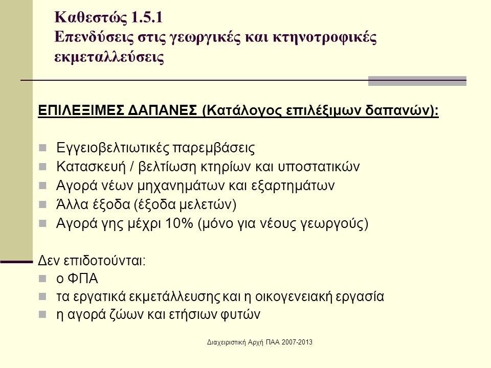 Διαχειριστική Αρχή ΠΑΑ 2007-2013 ΕΠΙΛΕΞΙΜΕΣ ΔΑΠΑΝΕΣ (Κατάλογος επιλέξιμων δαπανών): Εγγειοβελτιωτικές παρεμβάσεις Κατασκευή / βελτίωση κτηρίων και υποστατικών Αγορά νέων μηχανημάτων και εξαρτημάτων Άλλα έξοδα (έξοδα μελετών) Αγορά γης μέχρι 10% (μόνο για νέους γεωργούς) Δεν επιδοτούνται: ο ΦΠΑ τα εργατικά εκμετάλλευσης και η οικογενειακή εργασία η αγορά ζώων και ετήσιων φυτών Καθεστώς 1.5.1 Επενδύσεις στις γεωργικές και κτηνοτροφικές εκμεταλλεύσεις