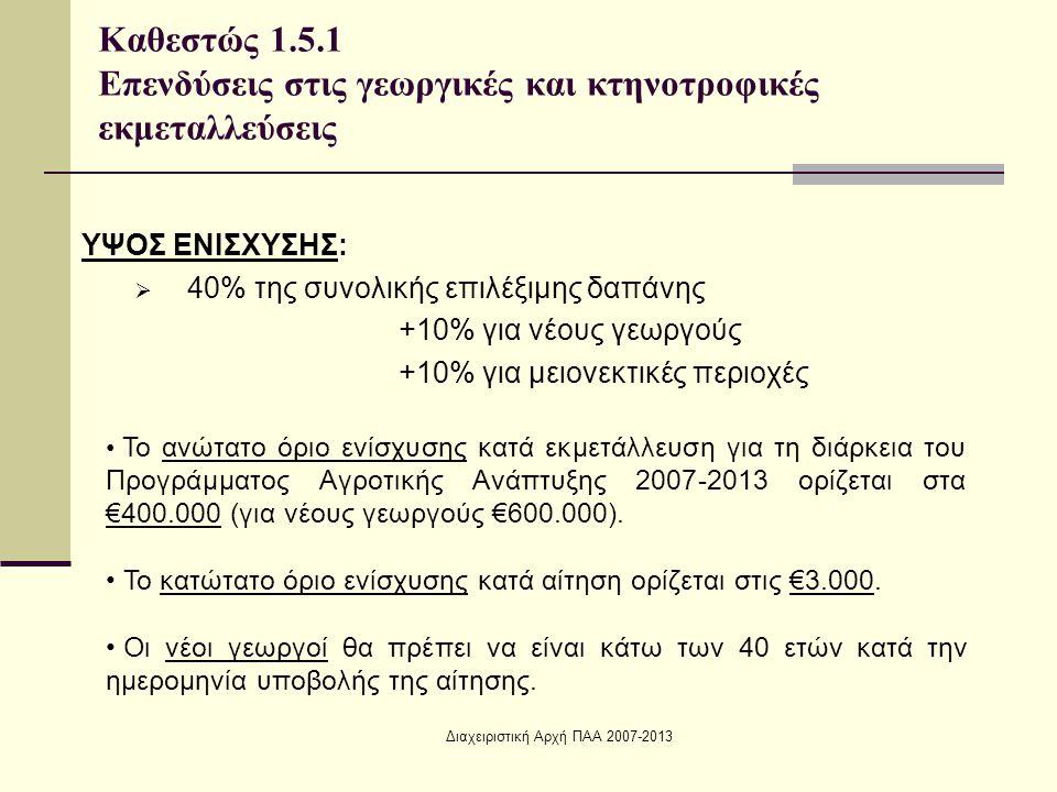 Διαχειριστική Αρχή ΠΑΑ 2007-2013 ΥΨΟΣ ΕΝΙΣΧΥΣΗΣ:  40% της συνολικής επιλέξιμης δαπάνης +10% για νέους γεωργούς +10% για μειονεκτικές περιοχές Καθεστώς 1.5.1 Επενδύσεις στις γεωργικές και κτηνοτροφικές εκμεταλλεύσεις Το ανώτατο όριο ενίσχυσης κατά εκμετάλλευση για τη διάρκεια του Προγράμματος Αγροτικής Ανάπτυξης 2007-2013 ορίζεται στα €400.000 (για νέους γεωργούς €600.000).