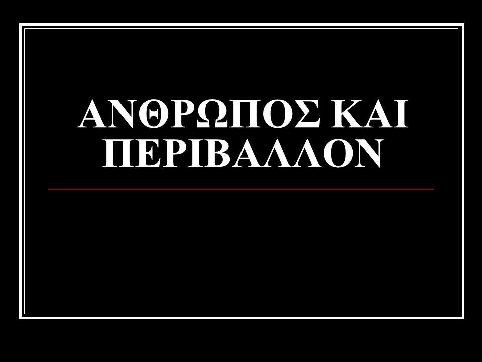 ΑΝΘΡΩΠΟΣ ΚΑΙ ΠΕΡΙΒΑΛΛΟΝ