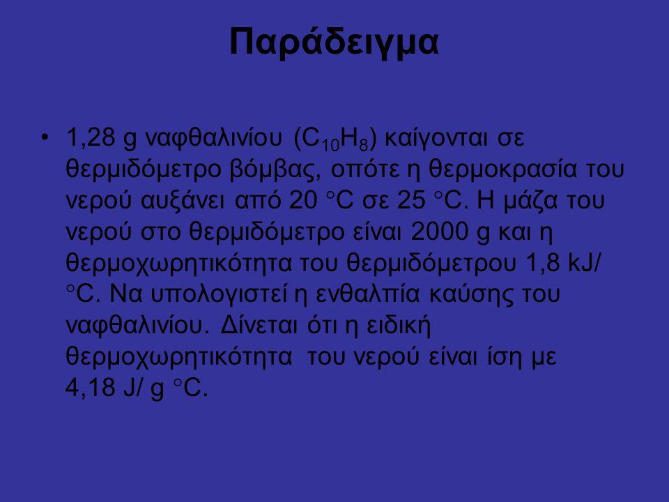 Παράδειγμα 1,28 g ναφθαλινίου (C 10 H 8 ) καίγονται σε θερμιδόμετρο βόμβας, οπότε η θερμοκρασία του νερού αυξάνει από 20  C σε 25  C.