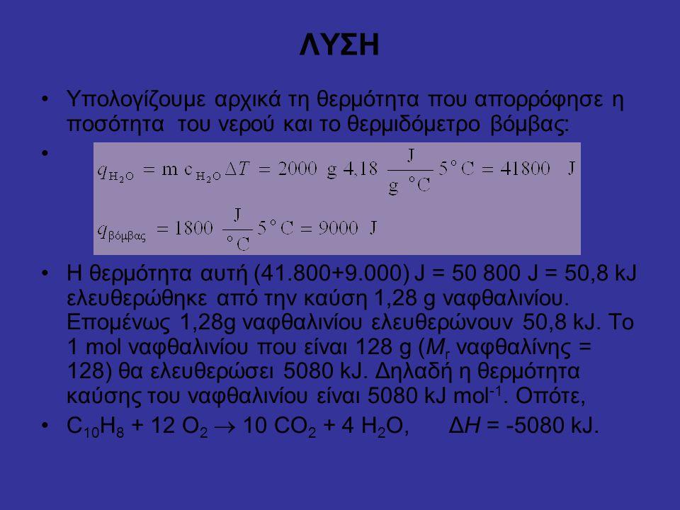 ΛΥΣΗ Υπολογίζουμε αρχικά τη θερμότητα που απορρόφησε η ποσότητα του νερού και το θερμιδόμετρο βόμβας: Η θερμότητα αυτή (41.800+9.000) J = 50 800 J = 50,8 kJ ελευθερώθηκε από την καύση 1,28 g ναφθαλινίου.