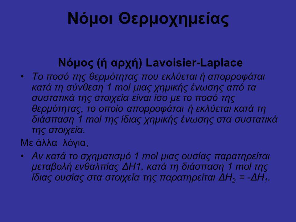 Νόμοι Θερμοχημείας Νόμος (ή αρχή) Lavoisier-Laplace Το ποσό της θερμότητας που εκλύεται ή απορροφάται κατά τη σύνθεση 1 mol μιας χημικής ένωσης από τα συστατικά της στοιχεία είναι ίσο με το ποσό της θερμότητας, το οποίο απορροφάται ή εκλύεται κατά τη διάσπαση 1 mol της ίδιας χημικής ένωσης στα συστατικά της στοιχεία.