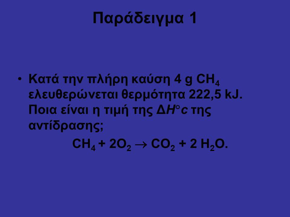 Παράδειγμα 1 Κατά την πλήρη καύση 4 g CH 4 ελευθερώνεται θερμότητα 222,5 kJ. Ποια είναι η τιμή της ΔH  c της αντίδρασης; CH 4 + 2O 2  CO 2 + 2 H 2 O
