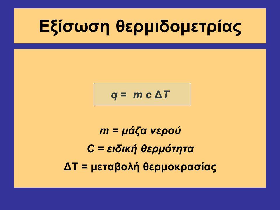 Εξίσωση θερμιδομετρίας q = m c ΔΤ m = μάζα νερού C = ειδική θερμότητα ΔΤ = μεταβολή θερμοκρασίας