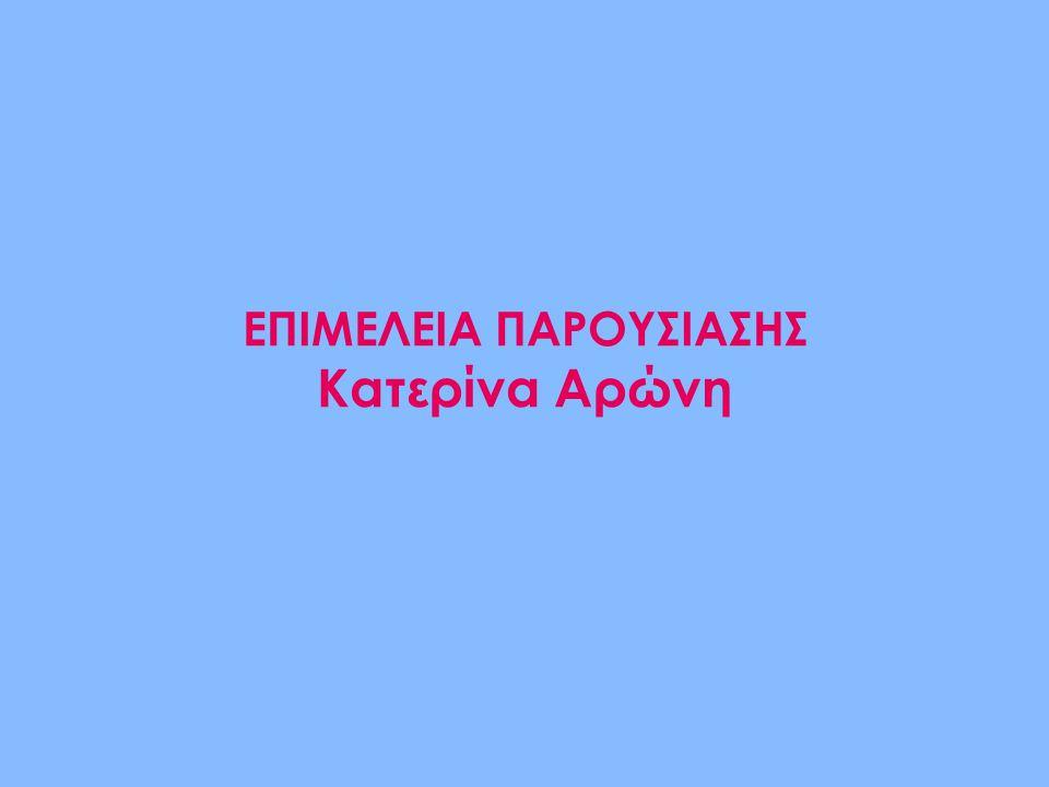ΕΠΙΜΕΛΕΙΑ ΠΑΡΟΥΣΙΑΣΗΣ Κατερίνα Αρώνη
