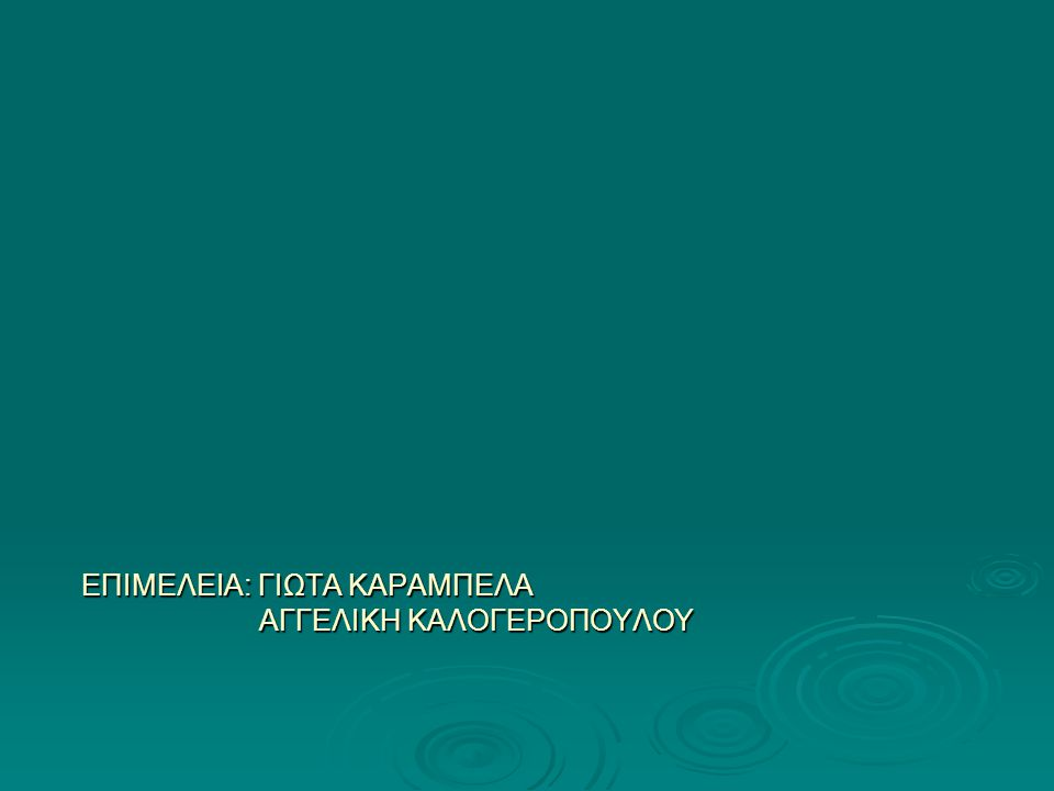 ΕΠΙΜΕΛΕΙΑ: ΓΙΩΤΑ ΚΑΡΑΜΠΕΛΑ ΑΓΓΕΛΙΚΗ ΚΑΛΟΓΕΡΟΠΟΥΛΟΥ