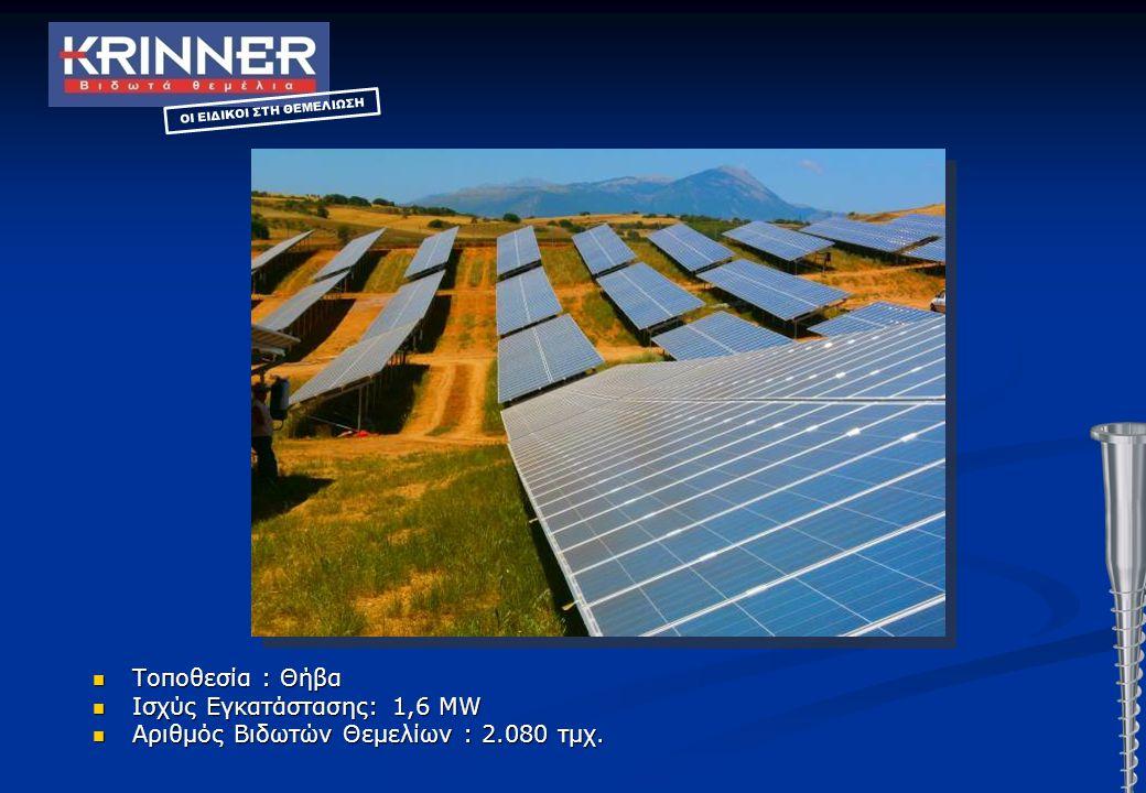 Τοποθεσία : Θήβα Τοποθεσία : Θήβα Ισχύς Εγκατάστασης: 1,6 MW Ισχύς Εγκατάστασης: 1,6 MW Αριθμός Βιδωτών Θεμελίων : 2.080 τμχ. Αριθμός Βιδωτών Θεμελίων