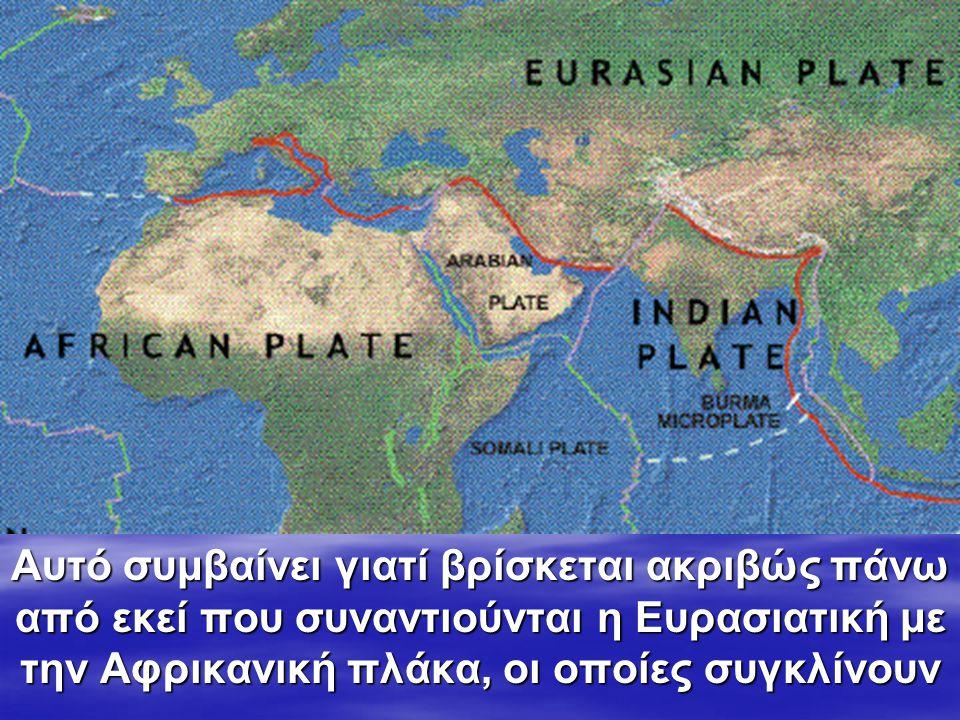 Αυτό συμβαίνει γιατί βρίσκεται ακριβώς πάνω από εκεί που συναντιούνται η Ευρασιατική με την Αφρικανική πλάκα, οι οποίες συγκλίνουν