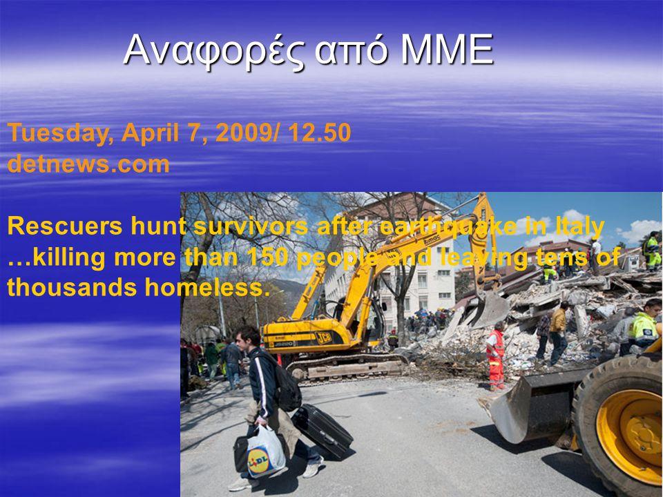 Αναφορές από ΜΜΕ Tuesday, April 7, 2009/ 12.50 detnews.com Rescuers hunt survivors after earthquake in Italy …killing more than 150 people and leaving