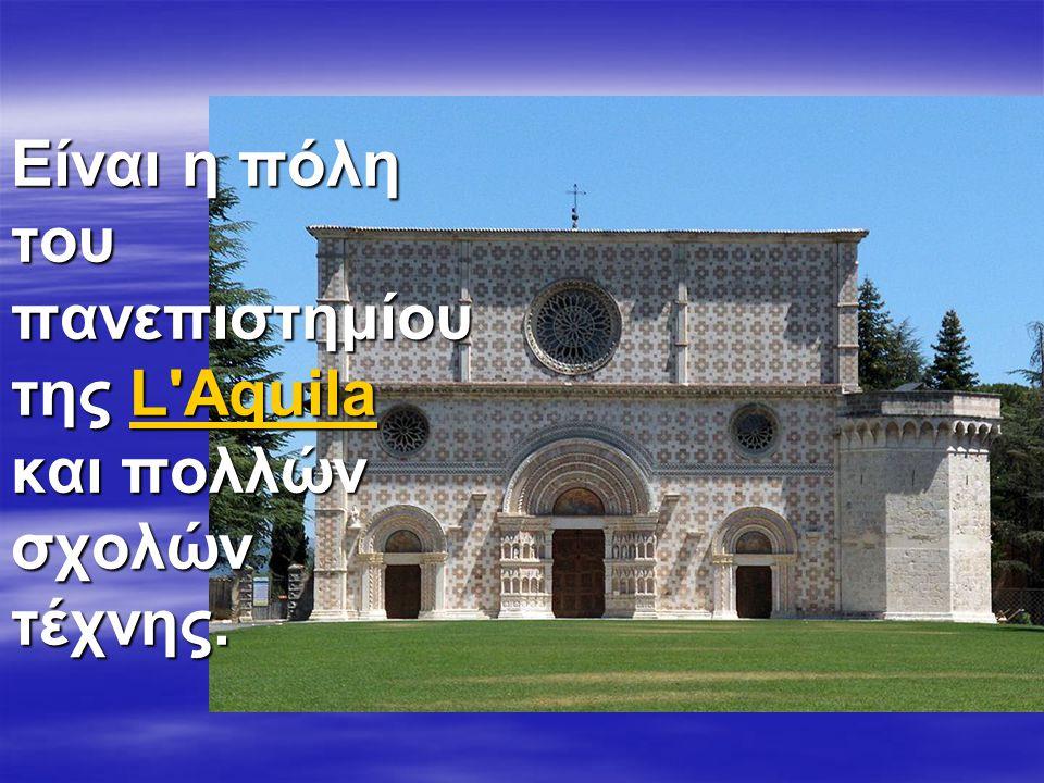 Είναι η πόλη του πανεπιστημίου της L Aquila και πολλών σχολών τέχνης. L AquilaL Aquila