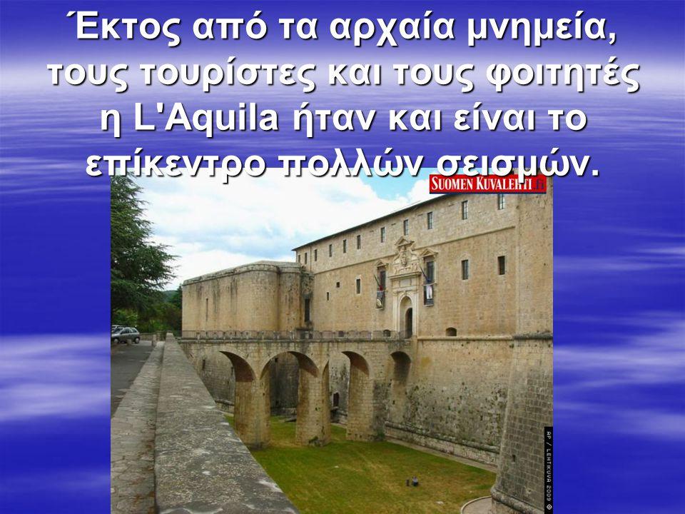 Έκτος από τα αρχαία μνημεία, τους τουρίστες και τους φοιτητές η L Aquila ήταν και είναι το επίκεντρο πολλών σεισμών.