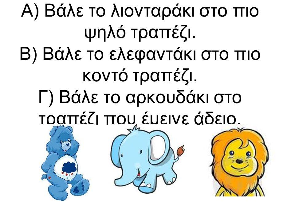 Α) Βάλε το λιονταράκι στο πιο ψηλό τραπέζι. Β) Βάλε το ελεφαντάκι στο πιο κοντό τραπέζι. Γ) Βάλε το αρκουδάκι στο τραπέζι που έμεινε άδειο.