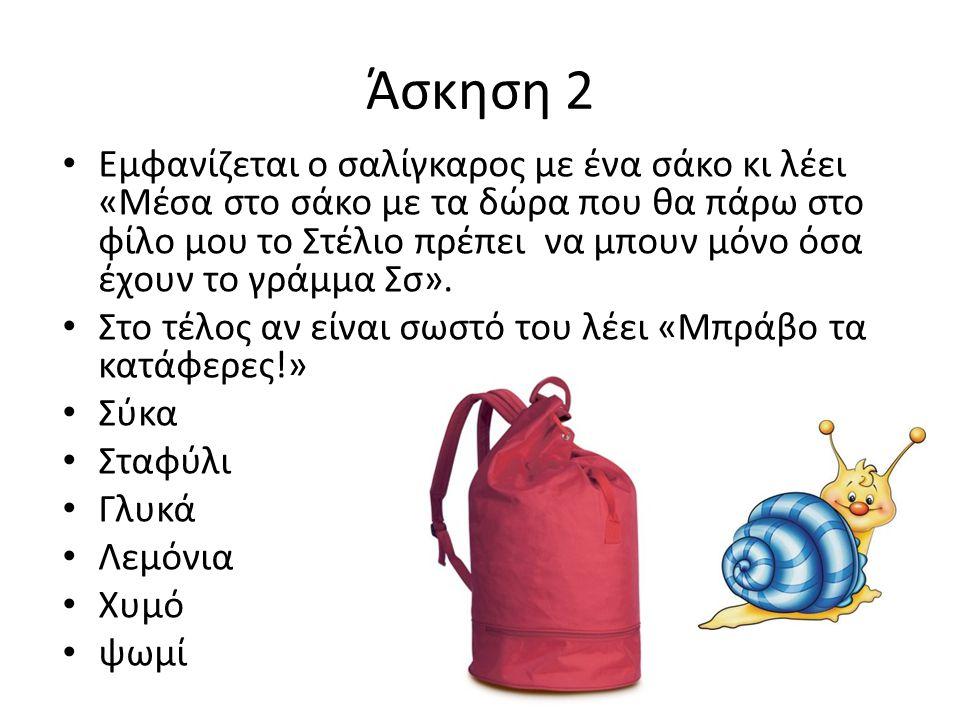 Άσκηση 2 Εμφανίζεται ο σαλίγκαρος με ένα σάκο κι λέει «Μέσα στο σάκο με τα δώρα που θα πάρω στο φίλο μου το Στέλιο πρέπει να μπουν μόνο όσα έχουν το γ