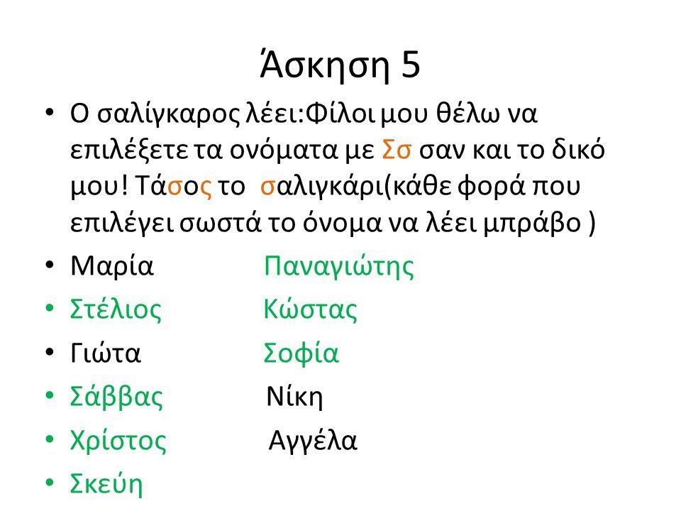 Άσκηση 5 Ο σαλίγκαρος λέει:Φίλοι μου θέλω να επιλέξετε τα ονόματα με Σσ σαν και το δικό μου! Τάσος το σαλιγκάρι(κάθε φορά που επιλέγει σωστά το όνομα
