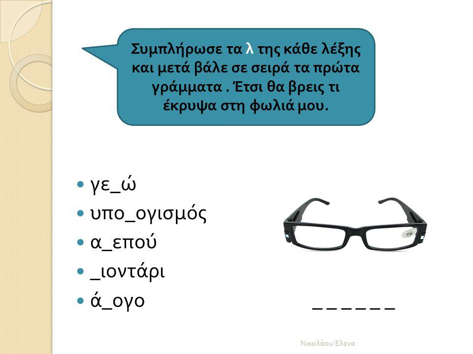 γε _ ώ υπο _ ογισμός α _ επού _ ιοντάρι ά _ ογο _ _ _ _ _ _ Νικολάου Έλενα Συμ π λήρωσε τα λ της κάθε λέξης και μετά βάλε σε σειρά τα π ρώτα γράμματα.