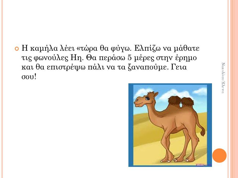 Η καμήλα λέει «τώρα θα φύγω.Ελπίζω να μάθατε τις φωνούλες Ηη.