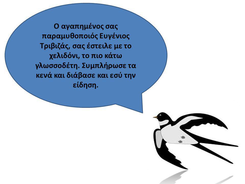 Ο αγαπημένος σας παραμυθοποιός Ευγένιος Τριβιζάς, σας έστειλε με το χελιδόνι, το πιο κάτω γλωσσοδέτη. Συμπλήρωσε τα κενά και διάβασε και εσύ την είδησ