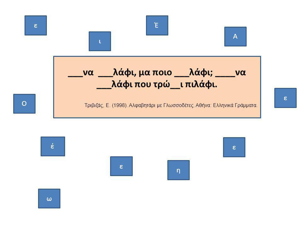 ___να ___λάφι, μα ποιο ___λάφι; ____να ___λάφι που τρώ__ι πιλάφι. Τριβιζάς, Ε. (1998). Αλφαβητάρι με Γλωσσοδέτες. Αθήνα: Ελληνικά Γράμματα. ε ε ι ω ε