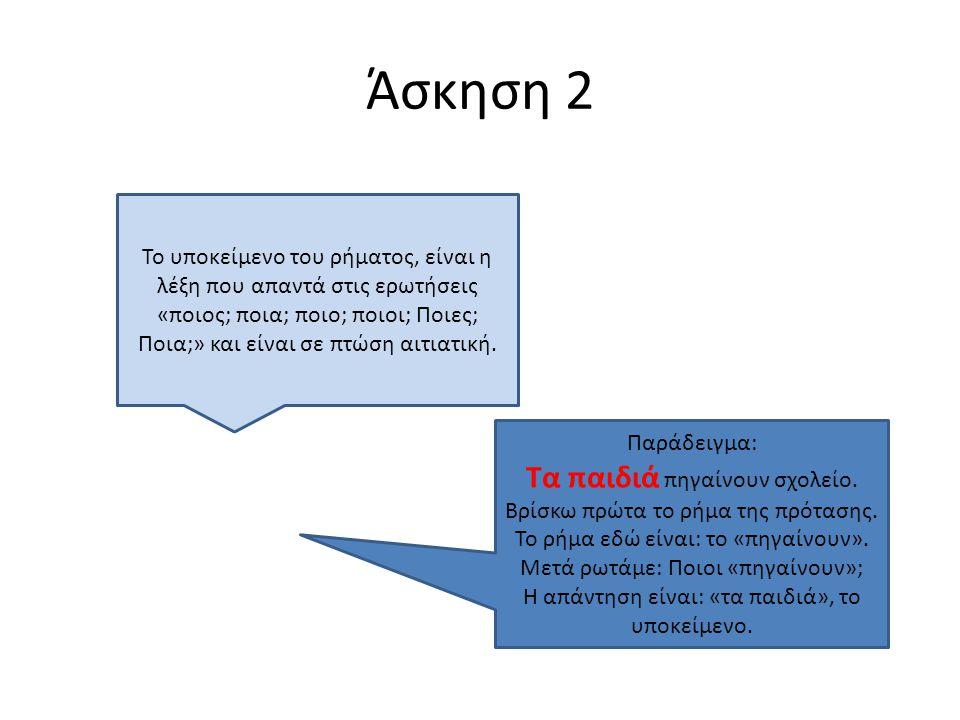 Άσκηση 2 Το υποκείμενο του ρήματος, είναι η λέξη που απαντά στις ερωτήσεις «ποιος; ποια; ποιο; ποιοι; Ποιες; Ποια;» και είναι σε πτώση αιτιατική. Παρά