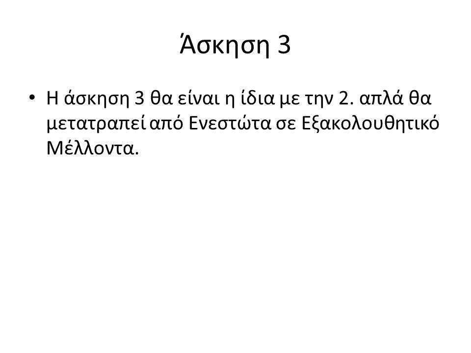 Άσκηση 3 Η άσκηση 3 θα είναι η ίδια με την 2. απλά θα μετατραπεί από Ενεστώτα σε Εξακολουθητικό Μέλλοντα.