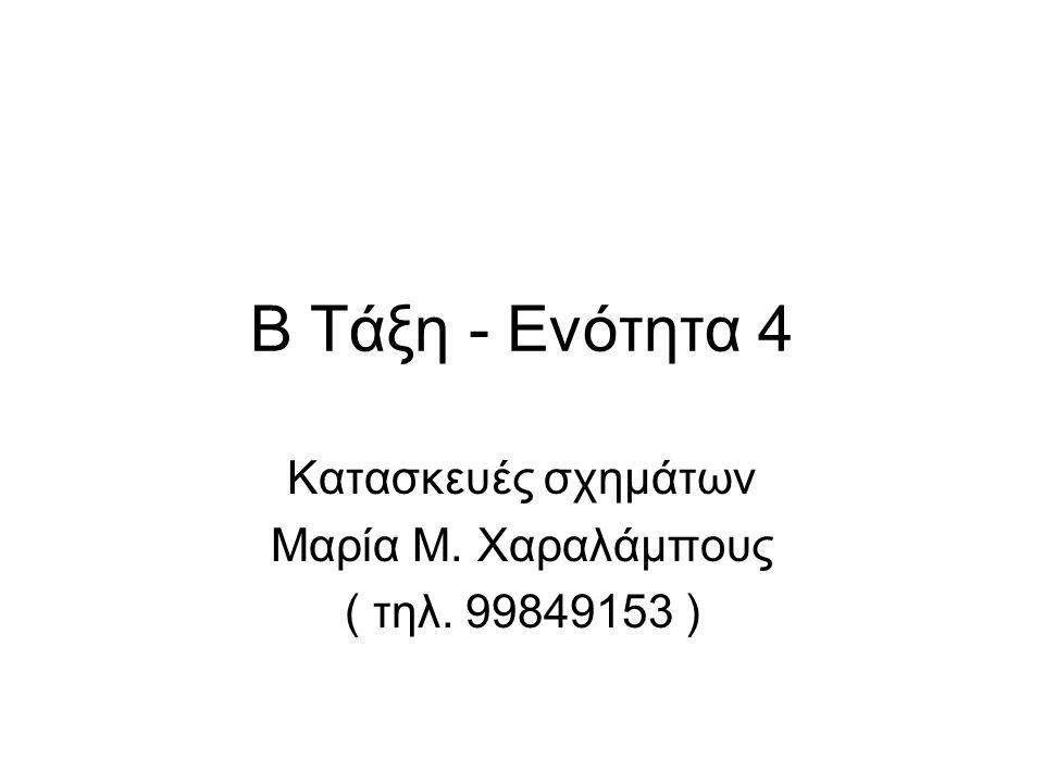 Β Τάξη - Ενότητα 4 Κατασκευές σχημάτων Μαρία Μ. Χαραλάμπους ( τηλ. 99849153 )