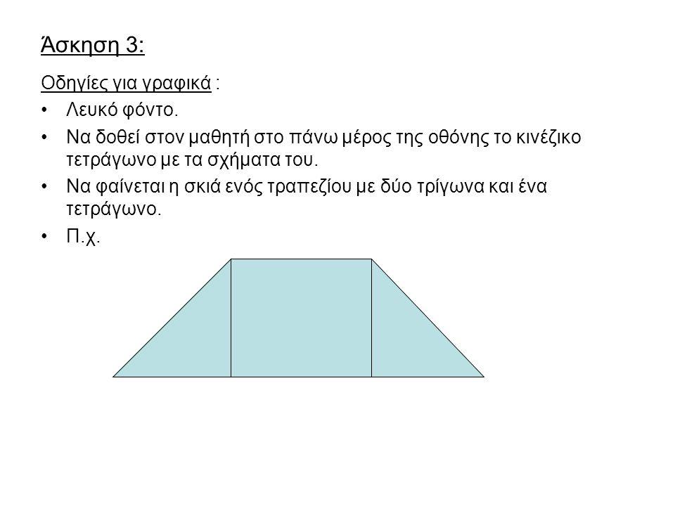 Άσκηση 3: Οδηγίες για γραφικά : Λευκό φόντο. Να δοθεί στον μαθητή στο πάνω μέρος της οθόνης το κινέζικο τετράγωνο με τα σχήματα του. Να φαίνεται η σκι