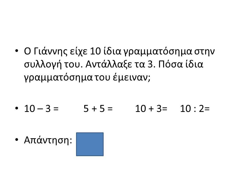 Ο Γιάννης είχε 10 ίδια γραμματόσημα στην συλλογή του. Αντάλλαξε τα 3. Πόσα ίδια γραμματόσημα του έμειναν; 10 – 3 = 5 + 5 = 10 + 3= 10 : 2= Απάντηση: