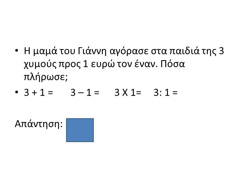 Η μαμά του Γιάννη αγόρασε στα παιδιά της 3 χυμούς προς 1 ευρώ τον έναν. Πόσα πλήρωσε; 3 + 1 = 3 – 1 = 3 Χ 1= 3: 1 = Απάντηση: