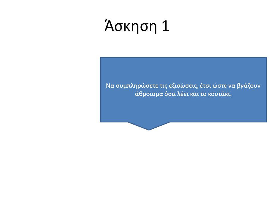 Άσκηση 1 Να συμπληρώσετε τις εξισώσεις, έτσι ώστε να βγάζουν άθροισμα όσα λέει και το κουτάκι.