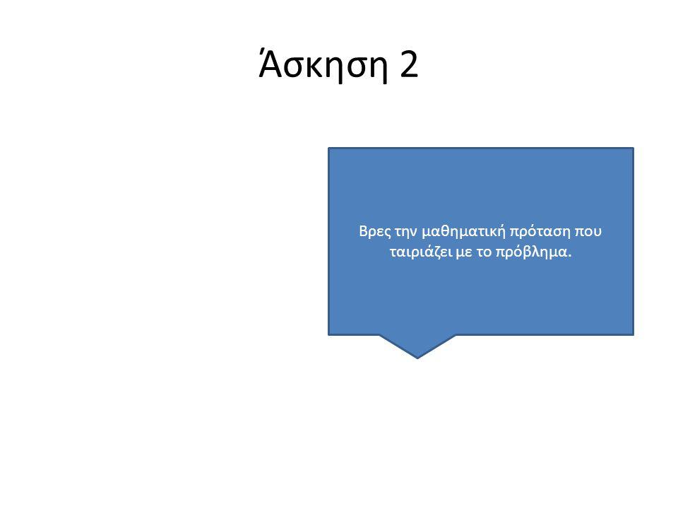 Άσκηση 2 Βρες την μαθηματική πρόταση που ταιριάζει με το πρόβλημα.