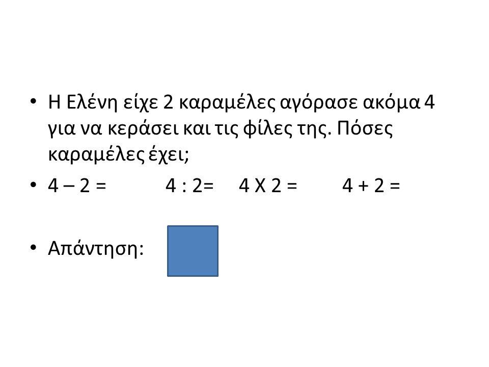 Η Ελένη είχε 2 καραμέλες αγόρασε ακόμα 4 για να κεράσει και τις φίλες της. Πόσες καραμέλες έχει; 4 – 2 = 4 : 2= 4 Χ 2 = 4 + 2 = Απάντηση: