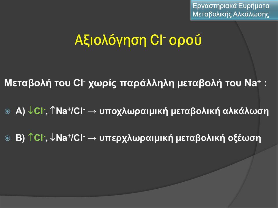 Αξιολόγηση Cl - ορού Μεταβολή του Cl - χωρίς παράλληλη μεταβολή του Νa + :  Α)  Cl -,  Νa + /Cl - → υποχλωραιμική μεταβολική αλκάλωση  Β)  Cl -,