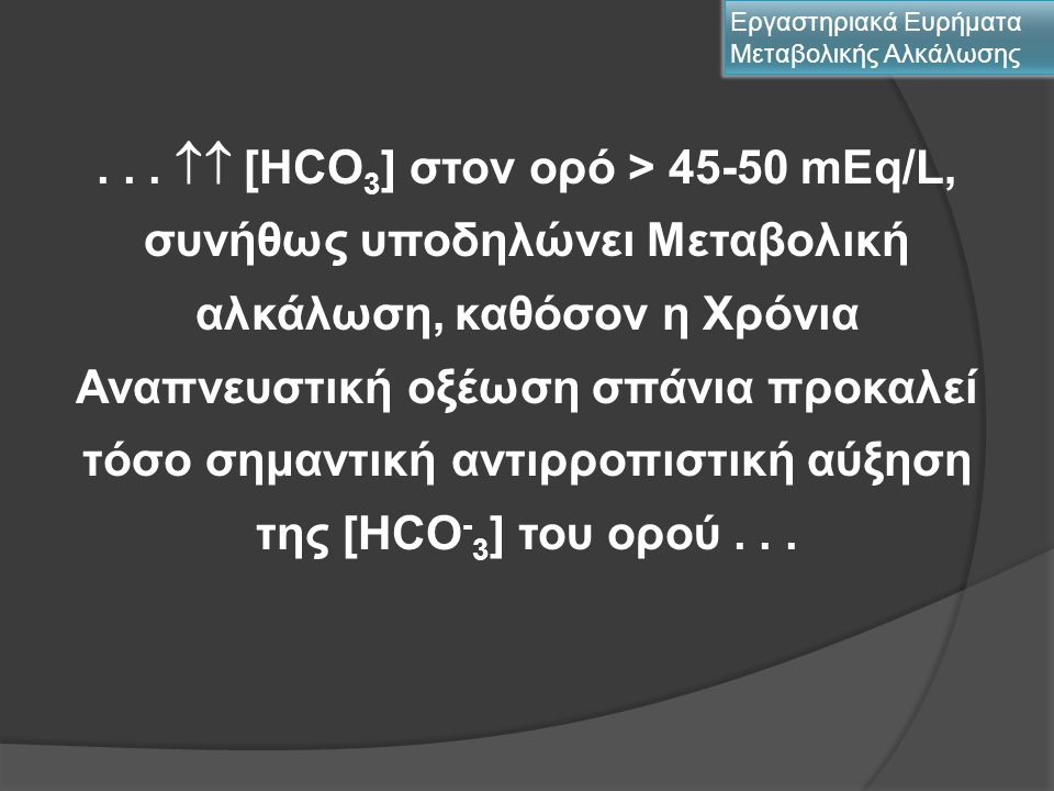Ευρήματα Χλωριοευαίσθητων Μεταβολικών Αλκαλώσεων διουρητικά – μεταϋπερκαπνική αλκάλωση  Θειαζίδες: ↑↑ [HCO 3 - ] κατά 2-7 mEq/L  Φουροσεμίδη  Εθακρινικό  Μεταλαζόνη Εργαστηριακά Ευρήματα Μεταβολικής Αλκάλωσης ↑↑ [HCO 3 - ] κατά 15-20 mEq/L  Υποκαλιαιμία  Υποχλωριαιμία  Υπομανησιαιμία  ↑↑ pH έως 7,50