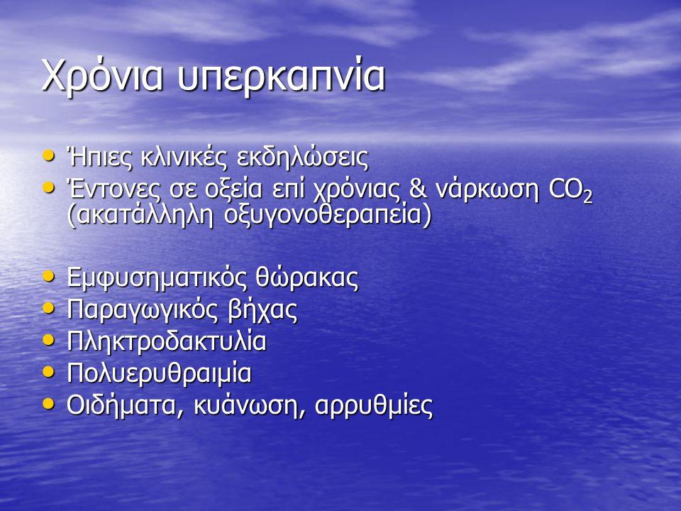 Χρόνια υπερκαπνία Ήπιες κλινικές εκδηλώσεις Ήπιες κλινικές εκδηλώσεις Έντονες σε οξεία επί χρόνιας & νάρκωση CO 2 (ακατάλληλη οξυγονοθεραπεία) Έντονες