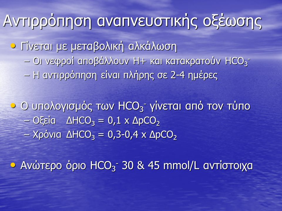 Αντιρρόπηση αναπνευστικής οξέωσης Γίνεται με μεταβολική αλκάλωση Γίνεται με μεταβολική αλκάλωση –Οι νεφροί αποβάλλουν Η+ και κατακρατούν HCO 3 - –Η αν