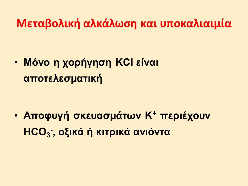 Μεταβολική αλκάλωση και υποκαλιαιμία Μόνο η χορήγηση KCl είναι αποτελεσματική Αποφυγή σκευασμάτων Κ + περιέχουν HCO 3 -, οξικά ή κιτρικά ανιόντα