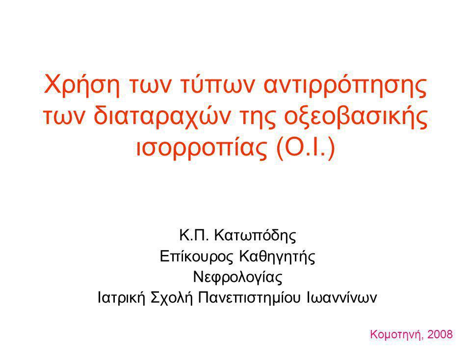 Χρήση των τύπων αντιρρόπησης των διαταραχών της οξεοβασικής ισορροπίας (Ο.Ι.) Κ.Π. Κατωπόδης Επίκουρος Καθηγητής Νεφρολογίας Ιατρική Σχολή Πανεπιστημί