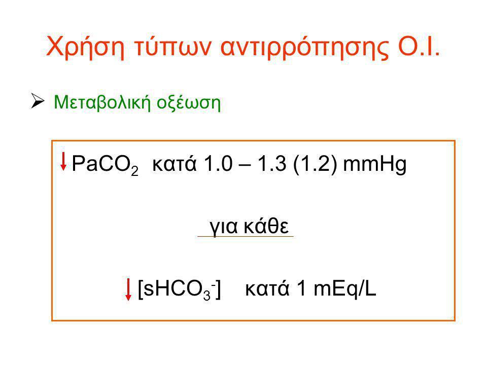 Χρήση τύπων αντιρρόπησης Ο.Ι.  Μεταβολική οξέωση PaCO 2 κατά 1.0 – 1.3 (1.2) mmHg για κάθε [sHCO 3 - ] κατά 1 mEq/L